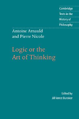 Antoine Arnauld and Pierre Nicole: Logic or the Art of Thinking (Cambridge Texts in the History of Philosophy), Arnauld, Antoine; Nicole, Pierre