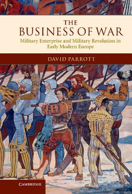 The Business of War: Military Enterprise and Military Revolution in Early Modern Europe, Parrott, David