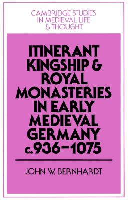 Itinerant Kingship and Royal Monasteries in Early Medieval Germany, c.936-1075 (Cambridge Studies in Medieval Life and Thought: Fourth Series), Bernhardt, John W.