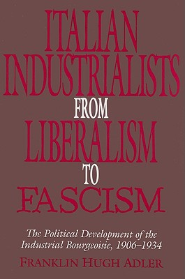 Italian Industrialists from Liberalism to Fascism: The Political Development of the Industrial Bourgeoisie, 1906-34, Adler, Franklin Hugh