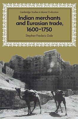 Indian Merchants and Eurasian Trade, 1600-1750 (Cambridge Studies in Islamic Civilization), Dale, Stephen Frederic