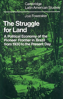 The Struggle for Land: A Political Economy of the Pioneer Frontier in Brazil from 1930 to the Present Day (Cambridge Latin American Studies), Foweraker, J.