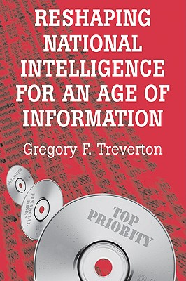 Reshaping National Intelligence for an Age of Information, Treverton, Gregory F.
