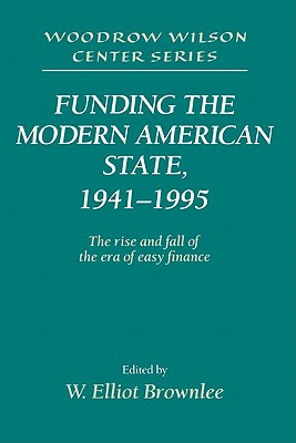 Image for Funding the Modern American State, 1941-1995: The Rise and Fall of the Era of Easy Finance (Woodrow Wilson Center Press)