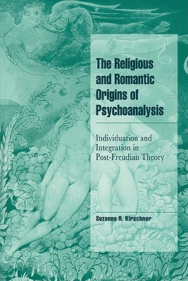 The Religious and Romantic Origins of Psychoanalysis: Individuation and Integration in Post-Freudian Theory (Cambridge Cultural Social Studies), Kirschner, Suzanne R.