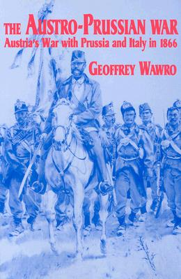 The Austro-Prussian War: Austria's War with Prussia and Italy in 1866, Wawro, Geoffrey