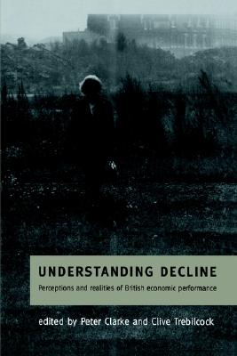 Understanding Decline: Perceptions and Realities of British Economic Performance (Cambridge Studies in American Theatre)