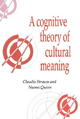 A Cognitive Theory of Cultural Meaning (Publications of the Society for Psychological Anthropology), Strauss, Claudia; Quinn, Naomi
