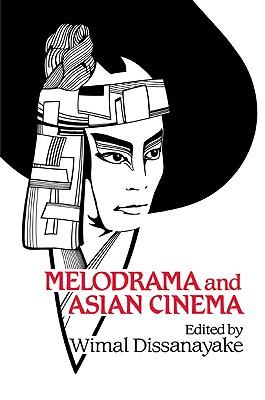 Melodrama and Asian Cinema (Cambridge Studies in Film), Dissanayake
