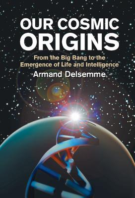 Our Cosmic Origins: From the Big Bang to the Emergence of Life and Intelligence, Delsemme, Armand H.