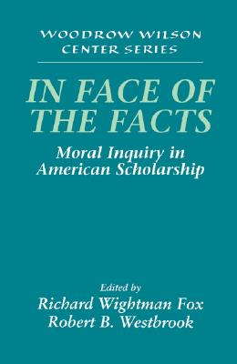Image for In Face of the Facts: Moral Inquiry in American Scholarship (Woodrow Wilson Center Press)