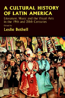 Image for A Cultural History of Latin America: Literature, Music and the Visual Arts in the 19th and 20th Centuries (Cambridge History of Latin America)