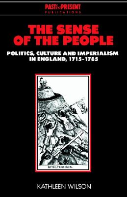 The Sense of the People: Politics, Culture and Imperialism in England, 1715-1785 (Past and Present Publications), Wilson, Kathleen