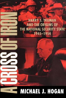 Image for A Cross of Iron: Harry S. Truman and the Origins of the National Security State, 1945-1954