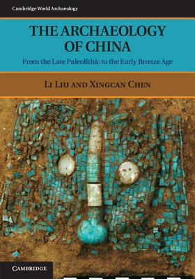The Archaeology of China: From the Late Paleolithic to the Early Bronze Age (Cambridge World Archaeology), Liu, Li; Chen, Xingcan