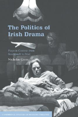 Image for The Politics of Irish Drama: Plays in Context from Boucicault to Friel (Cambridge Studies in Modern Theatre)