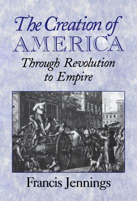The Creation of America: Through Revolution to Empire, Jennings, Francis