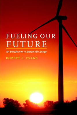 Fueling Our Future: An Introduction to Sustainable Energy, Evans, Robert L.
