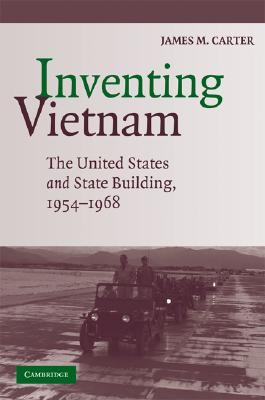 Inventing Vietnam: The United States and State Building, 1954-1968, Carter, James M.