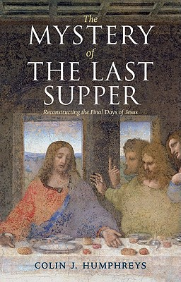 The Mystery of the Last Supper: Reconstructing the Final Days of Jesus, Colin J. Humphreys