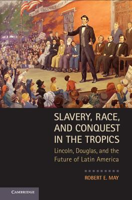 Image for Slavery, Race, and Conquest in the Tropics: Lincoln, Douglas, and the Future of Latin America
