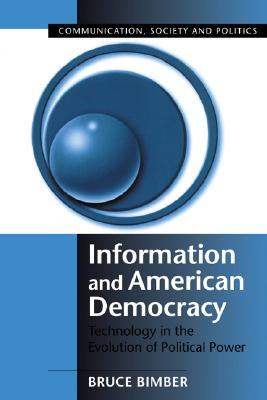 Information and American Democracy: Technology in the Evolution of Political Power (Communication, Society and Politics), Bimber, Bruce