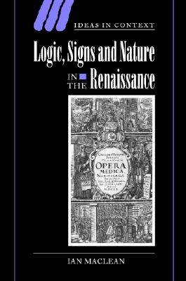 Logic, Signs and Nature in the Renaissance: The Case of Learned Medicine (Ideas in Context), Maclean, Ian
