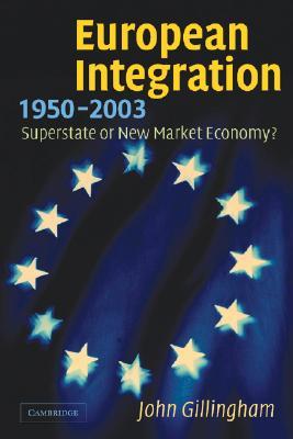 European Integration, 1950-2003: Superstate or New Market Economy?, Gillingham, John