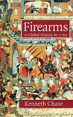 Firearms: A Global History to 1700, Chase, Kenneth