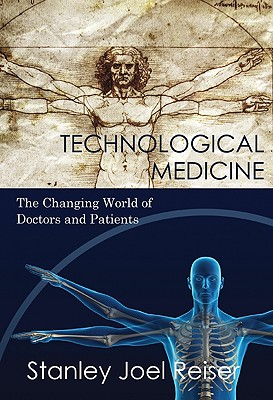 Technological Medicine: The Changing World of Doctors and Patients, Reiser, Stanley Joel