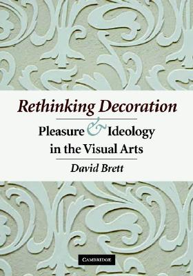 Rethinking Decoration: Pleasure and Ideology in the Visual Arts, Brett, David
