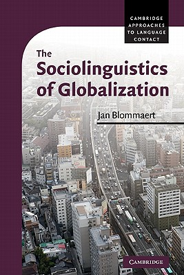 The Sociolinguistics of Globalization (Cambridge Approaches to Language Contact), Blommaert, Professor Dr Jan