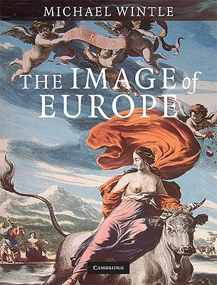 The Image of Europe: Visualizing Europe in Cartography and Iconography throughout the Ages (Cambridge Studies in Historical Geography), Wintle, Michael
