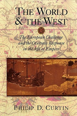 The World and the West: The European Challenge and the Overseas Response in the Age of Empire, Philip D. Curtin