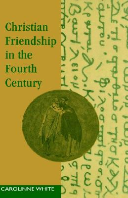 Christian Friendship in the Fourth Century, CAROLINNE WHITE