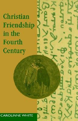 Christian Friendship in the Fourth Century, CAROLINNE WHITE