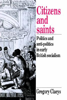 Citizens and Saints: Politics and Anti-Politics in Early British Socialism, Claeys, Gregory