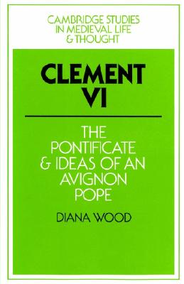 Clement VI: The Pontificate and Ideas of an Avignon Pope (Cambridge Studies in Medieval Life and Thought: Fourth Series), Wood, Diana