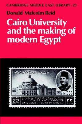 Cairo University and the Making of Modern Egypt (Cambridge Middle East Library), Reid, Donald Malcolm