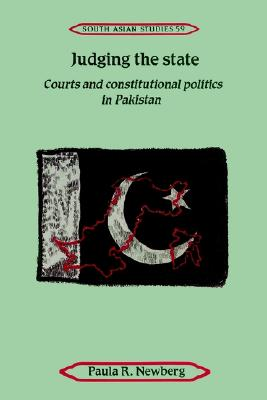 Judging the State: Courts and Constitutional Politics in Pakistan (Cambridge South Asian Studies), Newberg, Paula R.