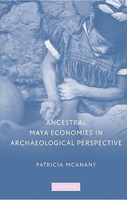 Ancestral Maya Economies in Archaeological Perspective, McAnany, Patricia A.