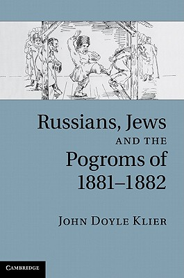 Russians, Jews, and the Pogroms of 1881-1882, Klier, John Doyle