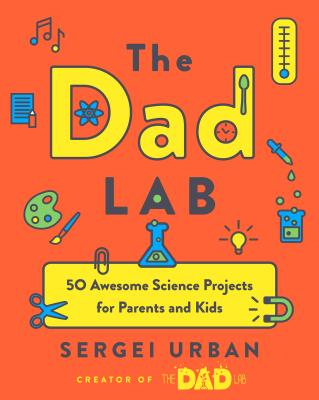 Image for THE DAD LAB: 50 AWESOME SCIENCE PROJECTS FOR PARENTS AND KIDS