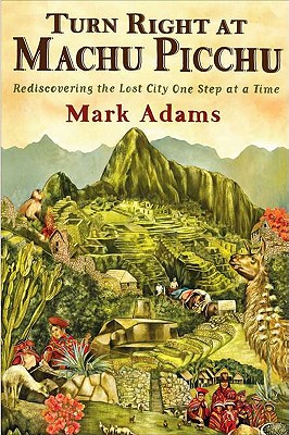 Turn Right at Machu Picchu: Rediscovering the Lost City One Step at a Time, ADAMS, Mark