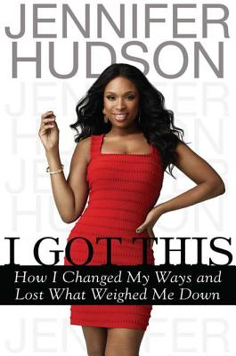 I Got This : How I Changed My Ways, Found Myself, and Lost What Weighed Me Down, Hudson, Jennifer