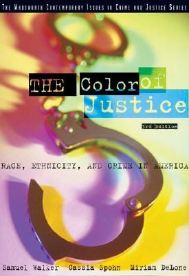 The Color of Justice: Race, Ethnicity, and Crime in America, Walker, Samuel; Spohn, Cassia; DeLone, Miriam