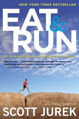 "Eat and Run: My Unlikely Journey to Ultramarathon Greatness, ""Jurek, Scott, Friedman, Steve"""