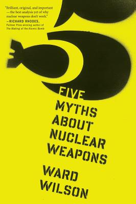 """Five Myths About Nuclear Weapons, """"Wilson, Ward"""""""