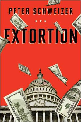 Extortion: How Politicians Extract Your Money, Buy Votes, and Line Their Own Pockets, Peter Schweizer