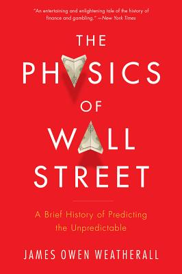 """The Physics of Wall Street: A Brief History of Predicting the Unpredictable, """"Weatherall, James Owen"""""""